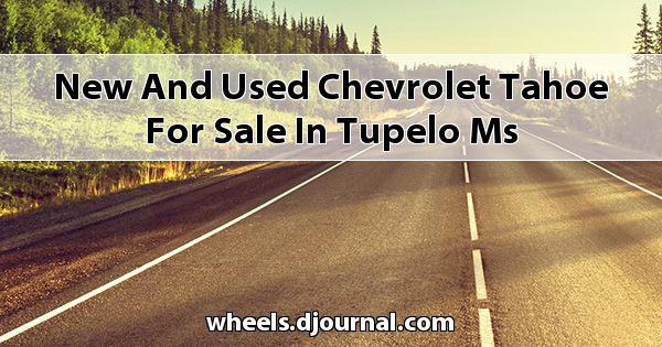 New and Used Chevrolet Tahoe for sale in Tupelo, MS