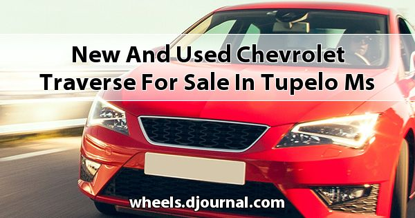 New and Used Chevrolet Traverse for sale in Tupelo, MS