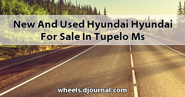 New and Used Hyundai Hyundai for sale in Tupelo, MS