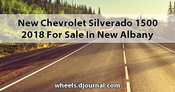 New Chevrolet Silverado 1500 2018 for sale in New Albany