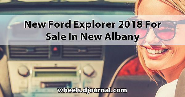 New Ford Explorer 2018 for sale in New Albany