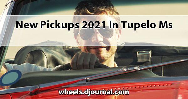 New Pickups 2021 in Tupelo, MS