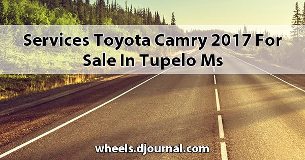 Services Toyota Camry 2017 for sale in Tupelo, MS