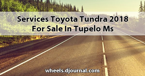 Services Toyota Tundra 2018 for sale in Tupelo, MS
