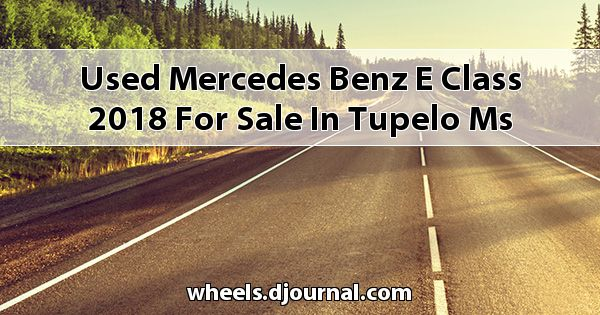 Used Mercedes-Benz E-Class 2018 for sale in Tupelo, MS